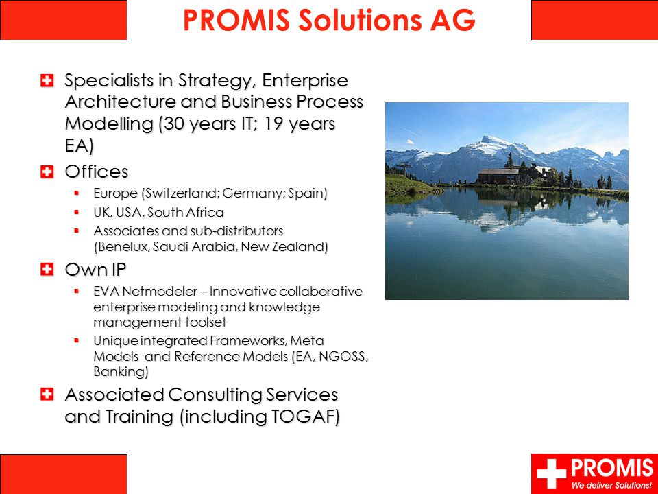 Specialists in Strategy, Enterprise Architecture and Business Process Modelling (30 years IT; 19 years EA) ‏ Offices  Europe (Switzerland; Germany; Spain) ‏  UK, USA, South Africa  Associates and sub-distributors (Benelux, Saudi Arabia, New Zealand) ‏ Own IP  EVA Netmodeler – Innovative collaborative enterprise modeling and knowledge management toolset  Unique integrated Frameworks, Meta Models and Reference Models (EA, NGOSS, Banking) ‏ Associated Consulting Services and Training (including TOGAF) PROMIS Solutions AG