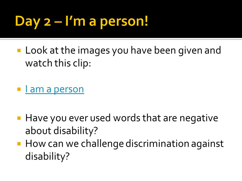  Look at the images you have been given and watch this clip:  I am a person I am a person  Have you ever used words that are negative about disability.