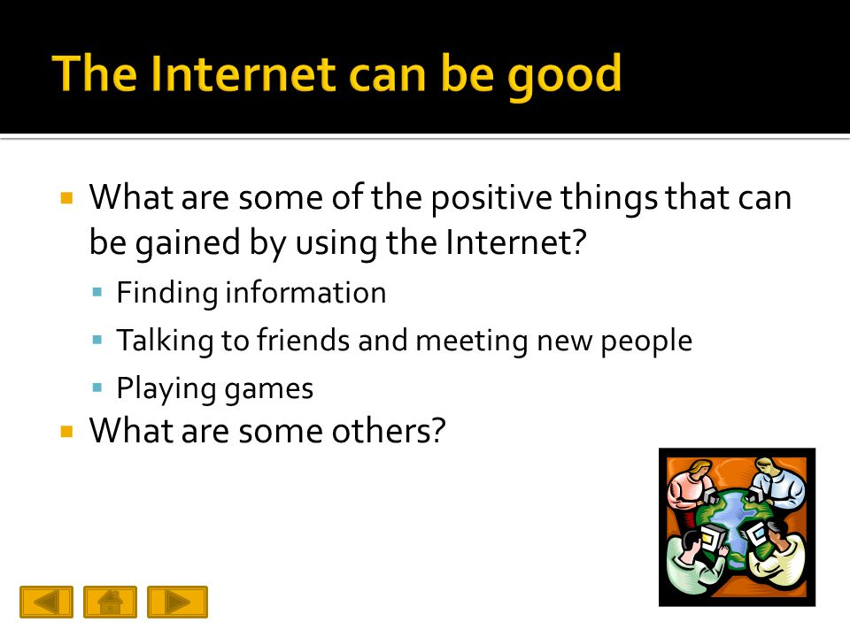  What are some of the positive things that can be gained by using the Internet.