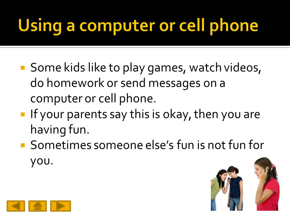  Some kids like to play games, watch videos, do homework or send messages on a computer or cell phone.