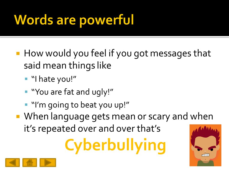 How would you feel if you got messages that said mean things like  I hate you!  You are fat and ugly!  I'm going to beat you up!  When language gets mean or scary and when it's repeated over and over that's Cyberbullying