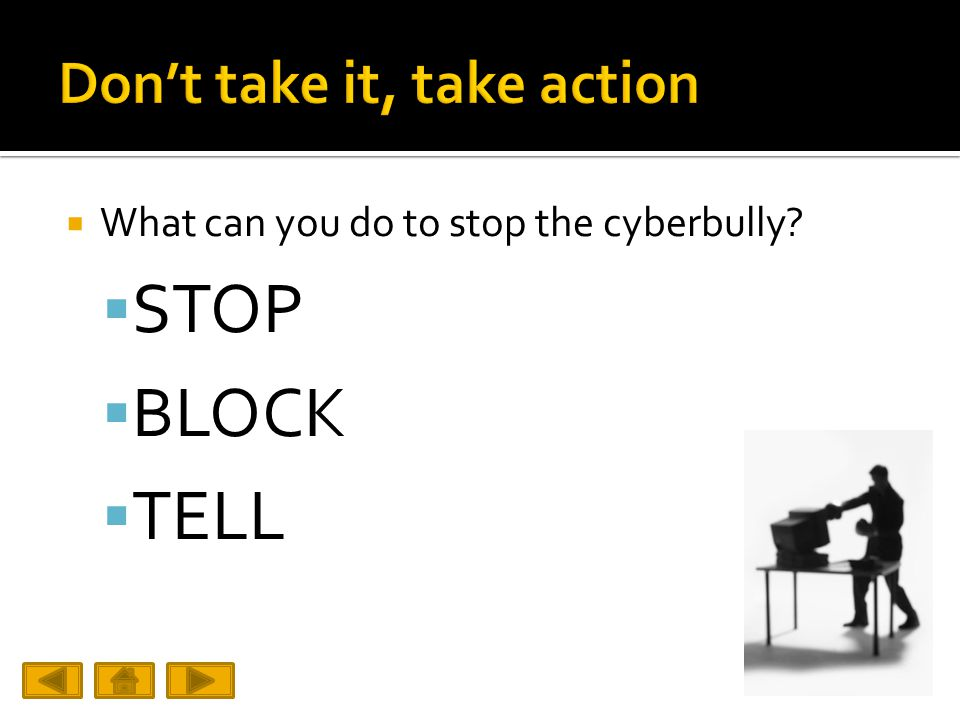  What can you do to stop the cyberbully  STOP  BLOCK  TELL