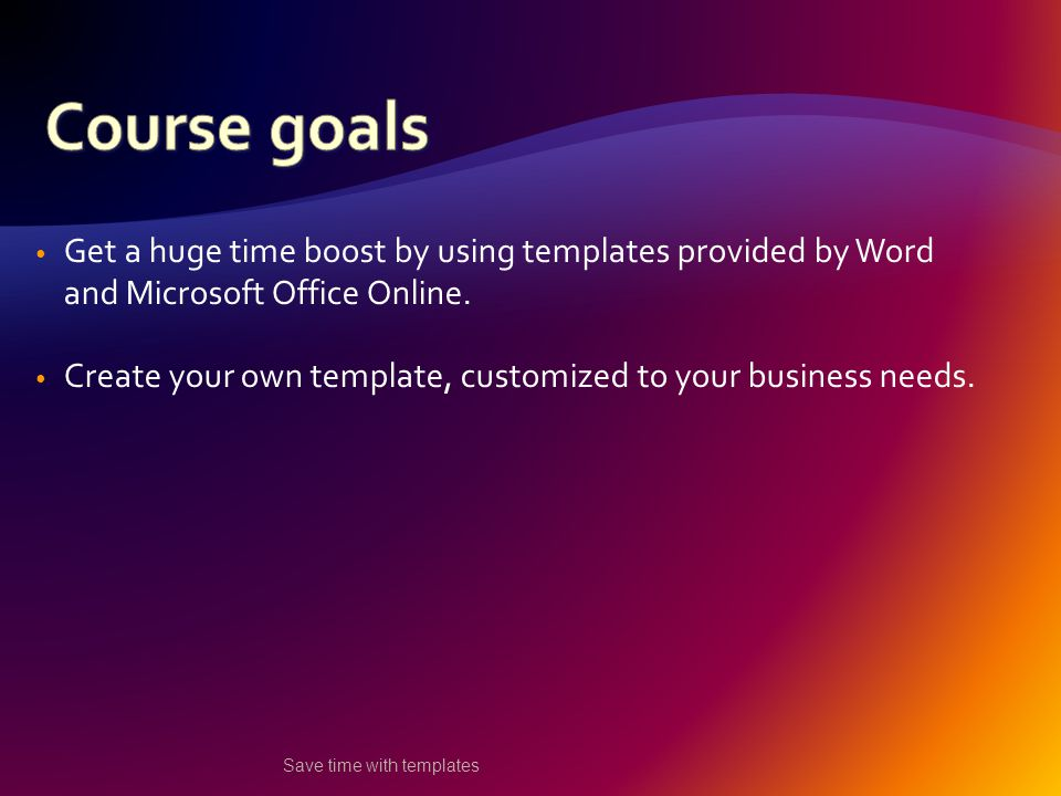 Get a huge time boost by using templates provided by Word and Microsoft Office Online.