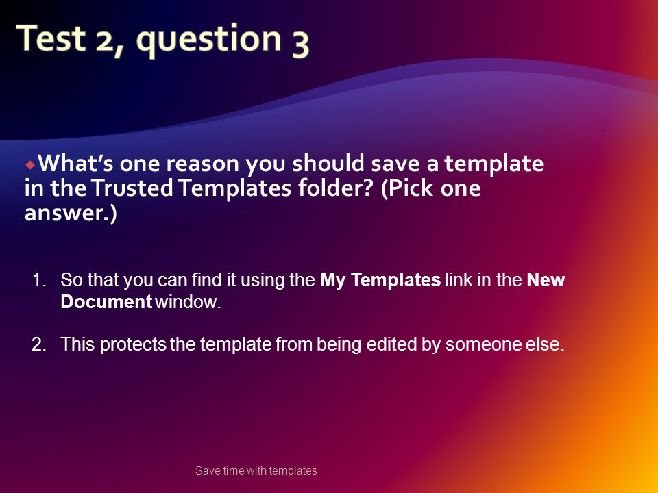  What's one reason you should save a template in the Trusted Templates folder.