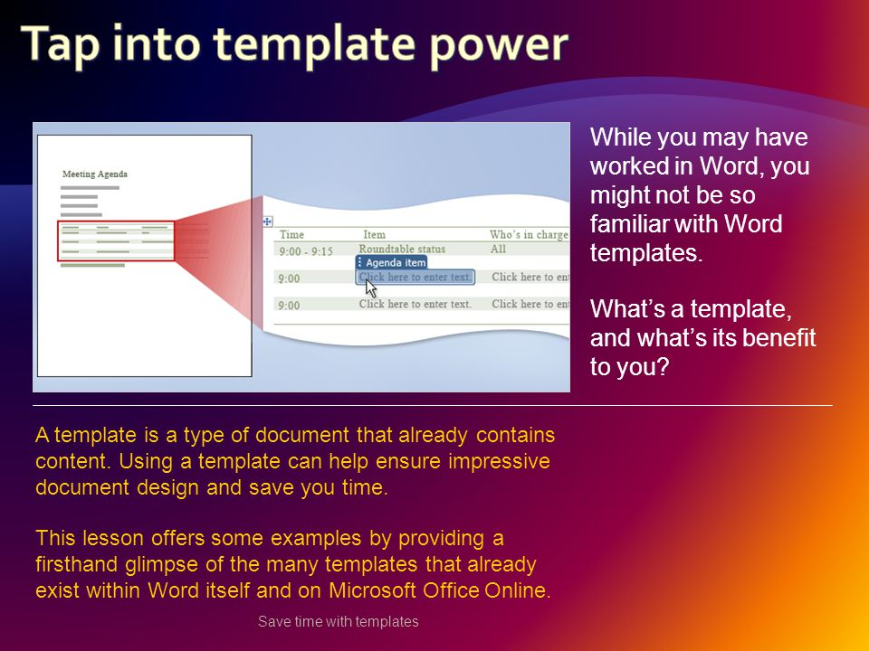 Save time with templates While you may have worked in Word, you might not be so familiar with Word templates.