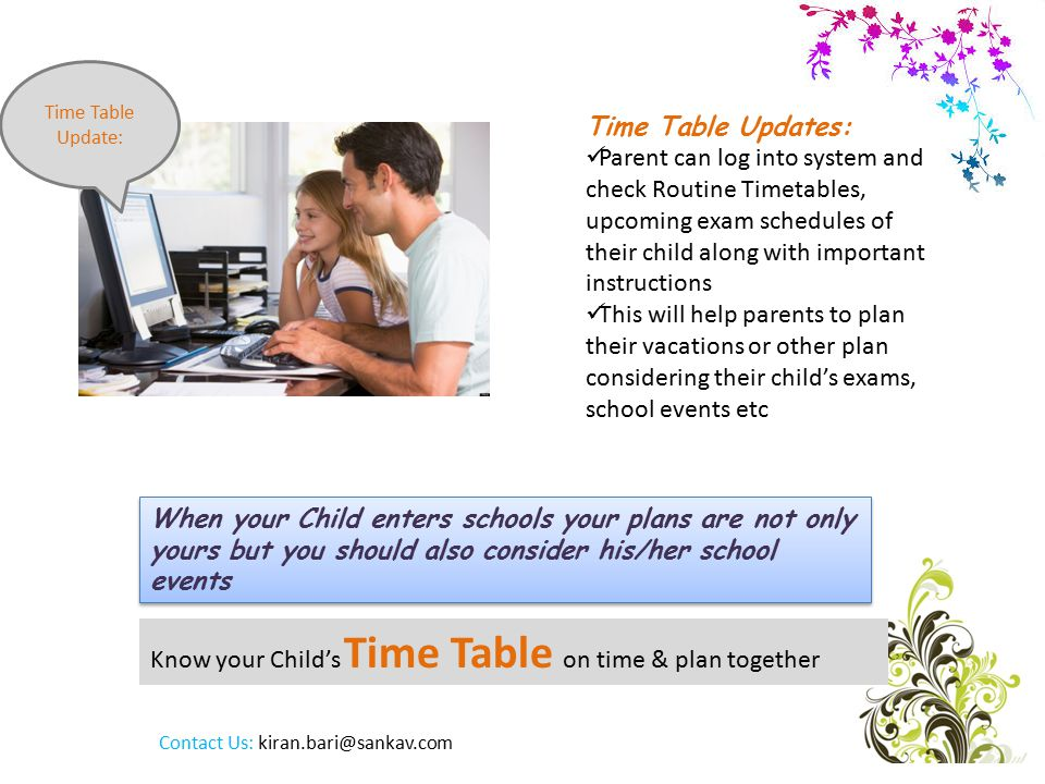 Know your Child's Time Table on time & plan together Time Table Update: Time Table Updates: Parent can log into system and check Routine Timetables, upcoming exam schedules of their child along with important instructions This will help parents to plan their vacations or other plan considering their child's exams, school events etc When your Child enters schools your plans are not only yours but you should also consider his/her school events Contact Us: