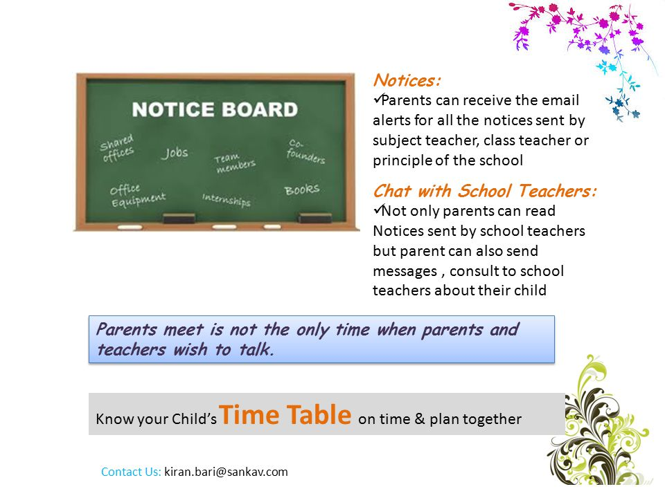 Know your Child's Time Table on time & plan together Notices: Parents can receive the  alerts for all the notices sent by subject teacher, class teacher or principle of the school Parents meet is not the only time when parents and teachers wish to talk.