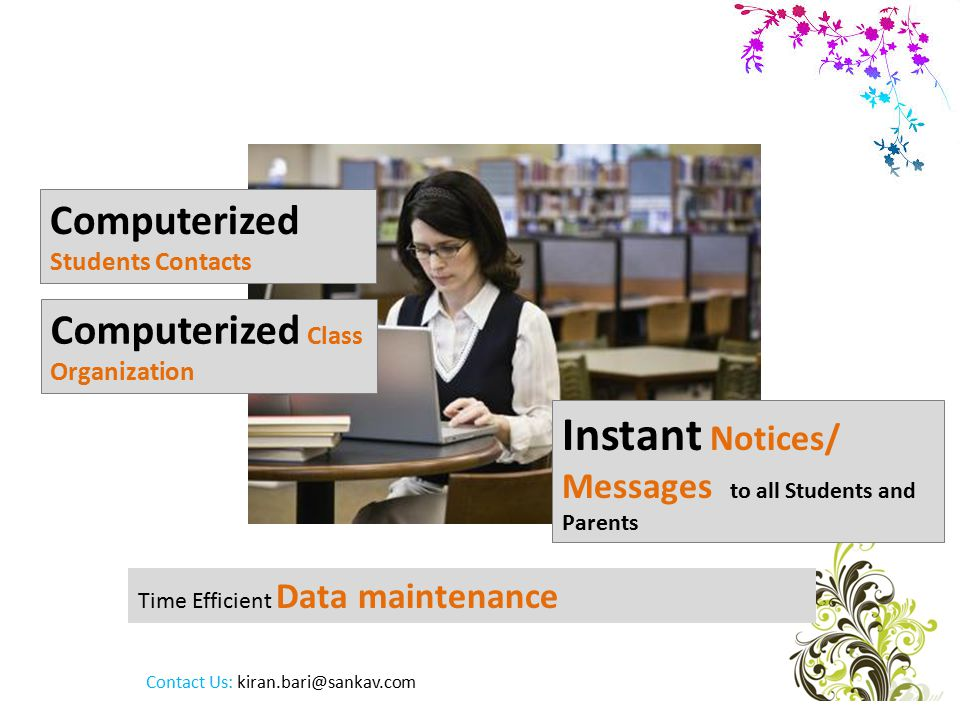 Time Efficient Data maintenance Computerized Students Contacts Computerized Class Organization Instant Notices/ Messages to all Students and Parents Contact Us:
