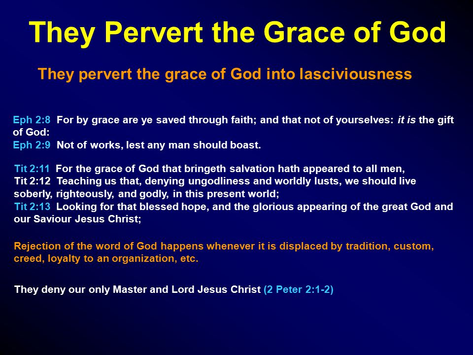 They Pervert the Grace of God They pervert the grace of God into lasciviousness Eph 2:8 For by grace are ye saved through faith; and that not of yourselves: it is the gift of God: Eph 2:9 Not of works, lest any man should boast.