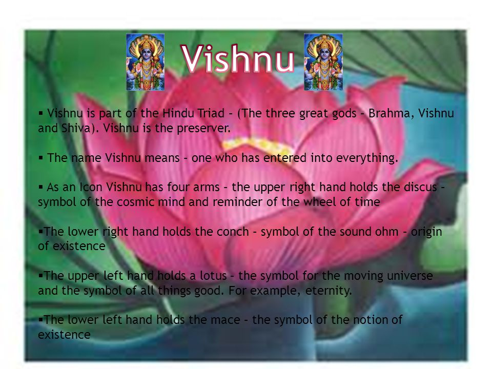  Vishnu is part of the Hindu Triad – (The three great gods – Brahma, Vishnu and Shiva).