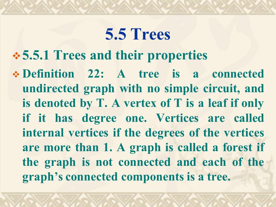 5.5 Trees  5.5.1 Trees and their properties  Definition 22: A tree is a connected undirected graph with no simple circuit, and is denoted by T.