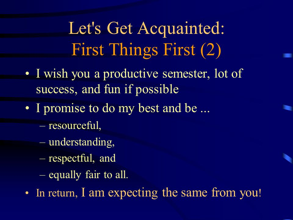 Let s Get Acquainted: First Things First (2) I wish you a productive semester, lot of success, and fun if possible I promise to do my best and be...