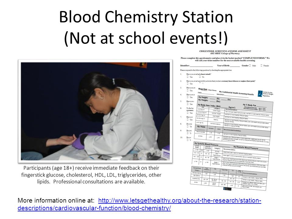 Blood Chemistry Station (Not at school events!) Participants (age 18+) receive immediate feedback on their fingerstick glucose, cholesterol, HDL, LDL, triglycerides, other lipids.
