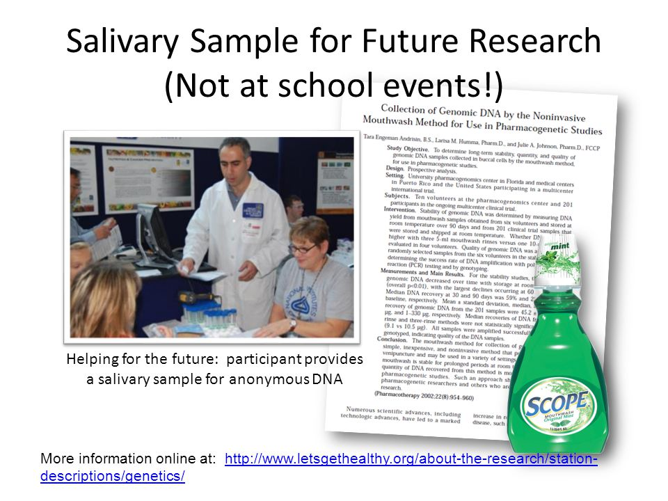 Salivary Sample for Future Research (Not at school events!) Helping for the future: participant provides a salivary sample for anonymous DNA More information online at: http://www.letsgethealthy.org/about-the-research/station- descriptions/genetics/http://www.letsgethealthy.org/about-the-research/station- descriptions/genetics/