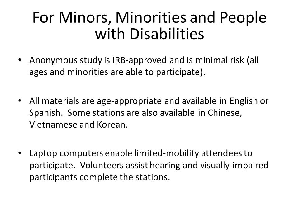 For Minors, Minorities and People with Disabilities Anonymous study is IRB-approved and is minimal risk (all ages and minorities are able to participate).
