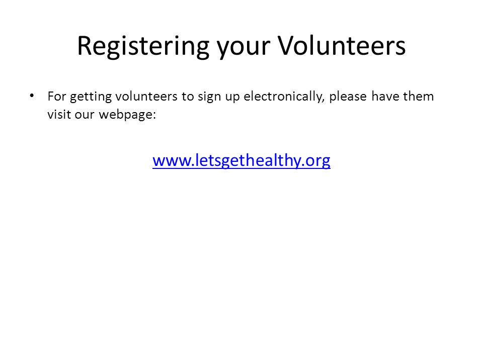 Registering your Volunteers For getting volunteers to sign up electronically, please have them visit our webpage: www.letsgethealthy.org