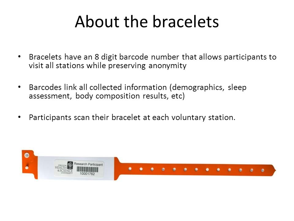 About the bracelets Bracelets have an 8 digit barcode number that allows participants to visit all stations while preserving anonymity Barcodes link all collected information (demographics, sleep assessment, body composition results, etc) Participants scan their bracelet at each voluntary station.