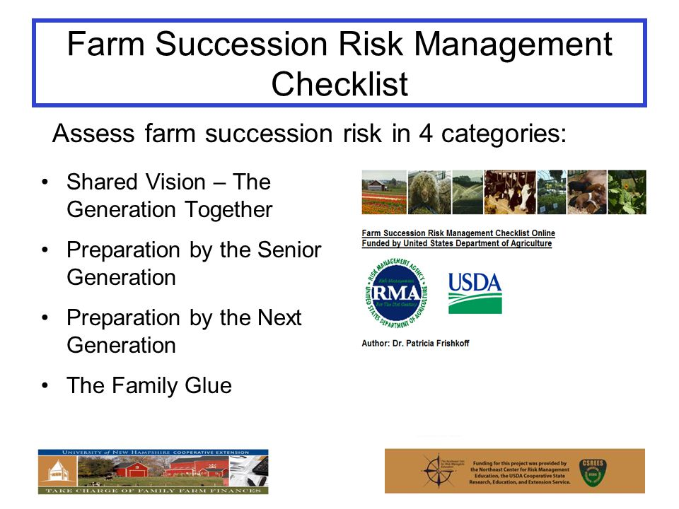 Farm Succession Risk Management Checklist Shared Vision – The Generation Together Preparation by the Senior Generation Preparation by the Next Generation The Family Glue Assess farm succession risk in 4 categories: