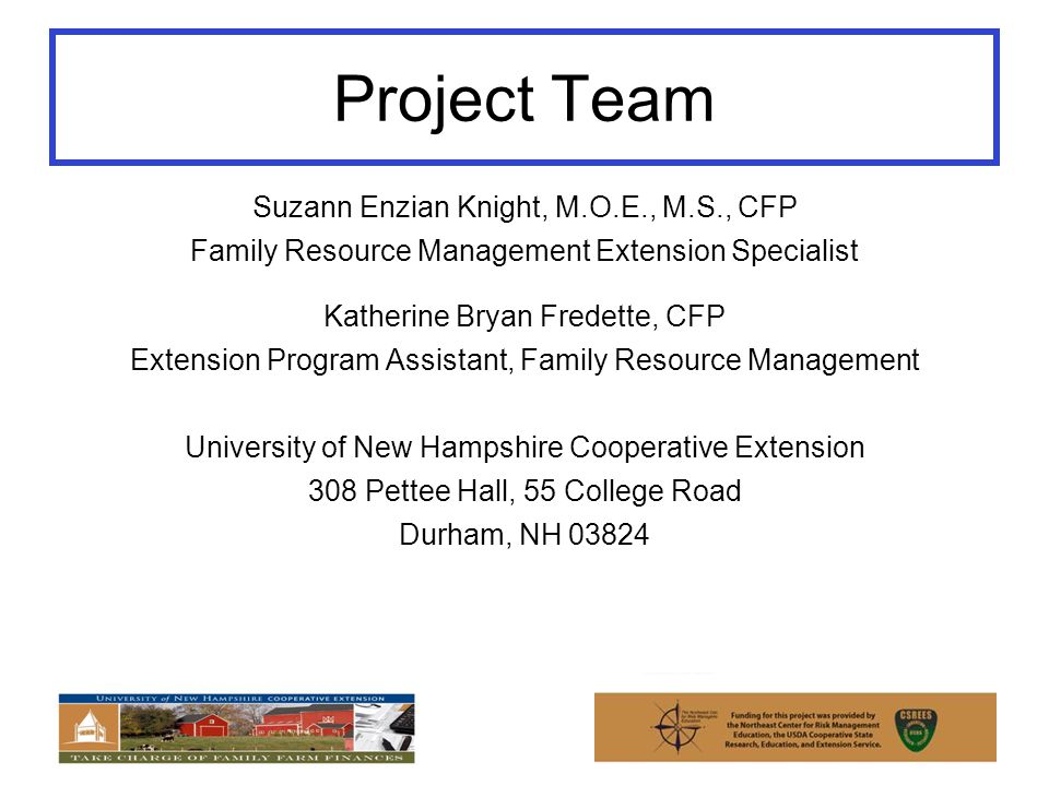 Project Team Suzann Enzian Knight, M.O.E., M.S., CFP Family Resource Management Extension Specialist Katherine Bryan Fredette, CFP Extension Program Assistant, Family Resource Management University of New Hampshire Cooperative Extension 308 Pettee Hall, 55 College Road Durham, NH 03824
