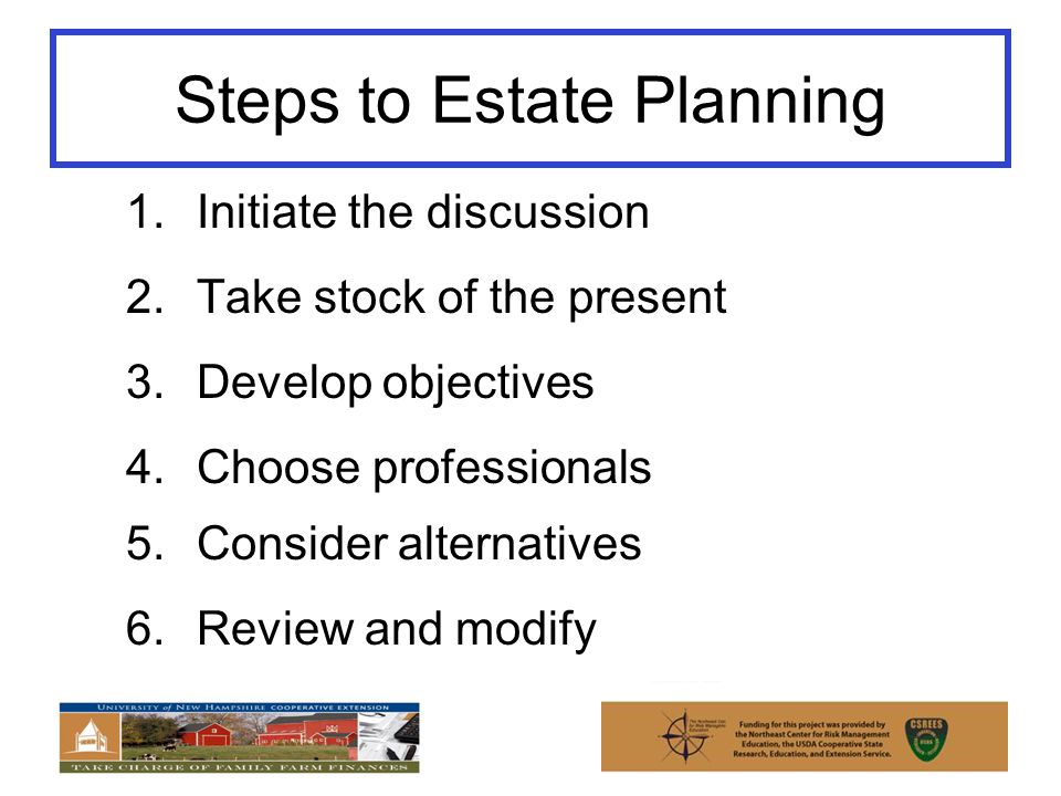 Steps to Estate Planning 1.Initiate the discussion 2.Take stock of the present 3.Develop objectives 4.Choose professionals 5.Consider alternatives 6.Review and modify