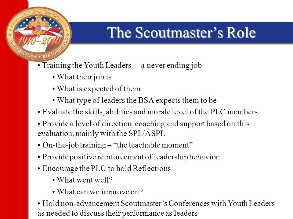 The Scoutmaster's Role Training the Youth Leaders – a never ending job What their job is What is expected of them What type of leaders the BSA expects them to be Evaluate the skills, abilities and morale level of the PLC members Provide a level of direction, coaching and support based on this evaluation, mainly with the SPL/ASPL On-the-job training – the teachable moment Provide positive reinforcement of leadership behavior Encourage the PLC to hold Reflections What went well.