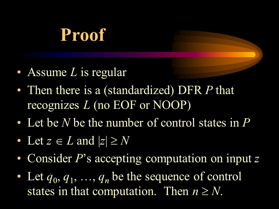 Proof Assume L is regular Then there is a (standardized) DFR P that recognizes L (no EOF or NOOP) Let be N be the number of control states in P Let z  L and |z|  N Consider P's accepting computation on input z Let q 0, q 1, …, q n be the sequence of control states in that computation.