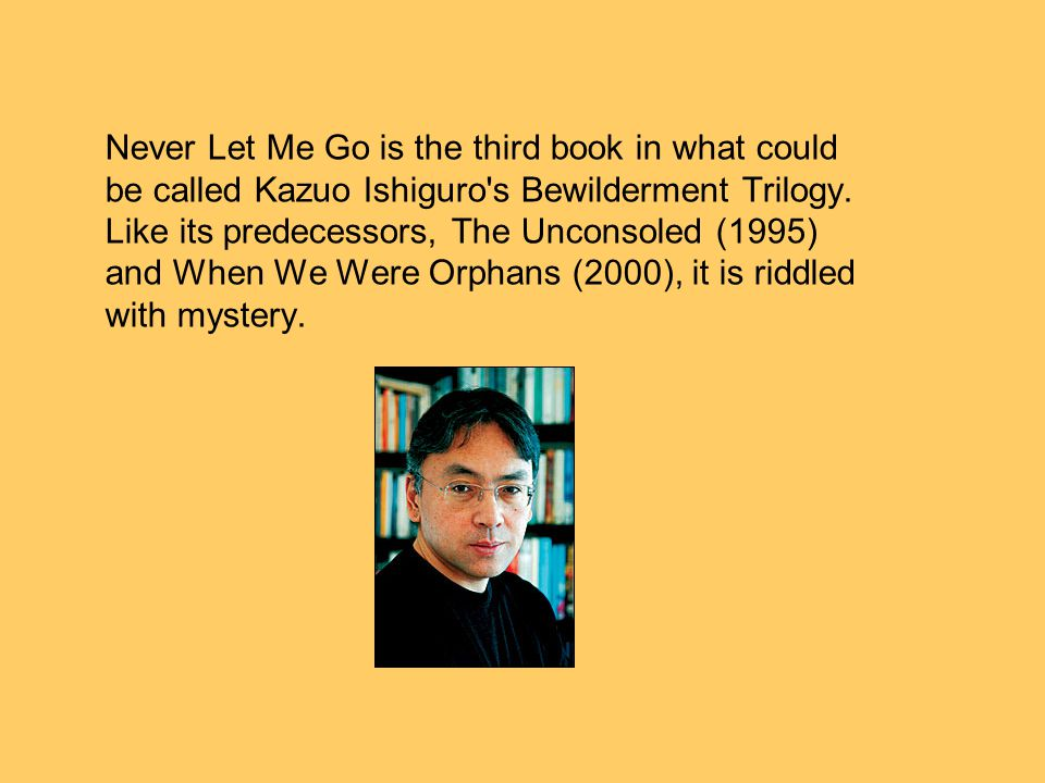 Never Let Me Go is the third book in what could be called Kazuo Ishiguro s Bewilderment Trilogy.