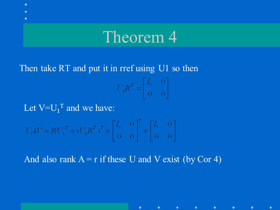 Theorem 4 Then take RT and put it in rref using U1 so then Let V=U 1 T and we have: And also rank A = r if these U and V exist (by Cor 4)
