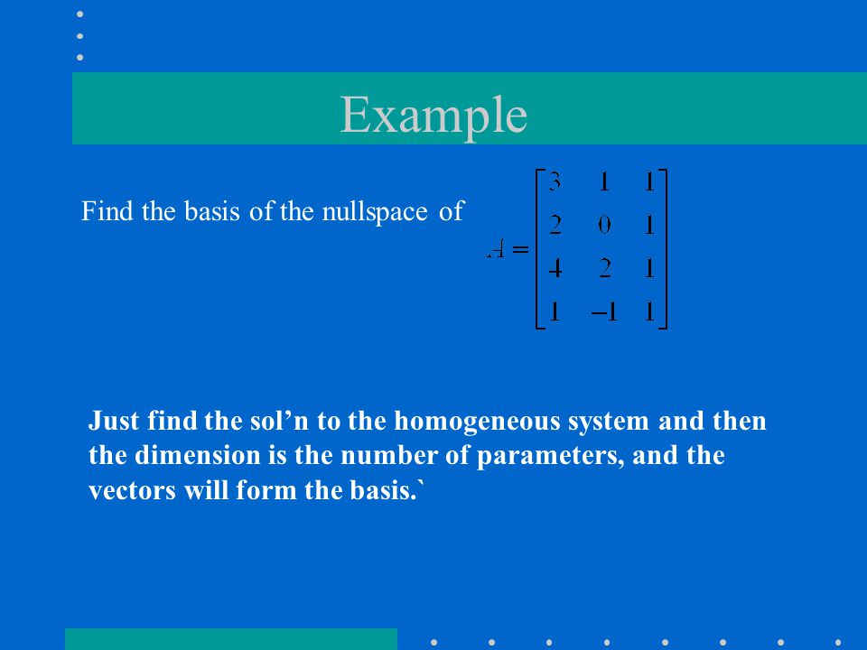 Example Find the basis of the nullspace of Just find the sol'n to the homogeneous system and then the dimension is the number of parameters, and the vectors will form the basis.`
