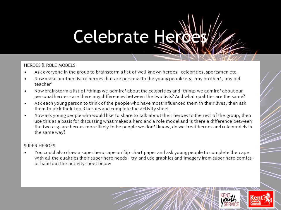 Celebrate Heroes HEROES & ROLE MODELS Ask everyone in the group to brainstorm a list of well known heroes – celebrities, sportsmen etc.