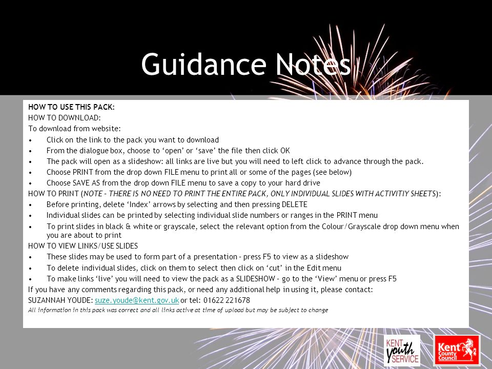 Guidance Notes HOW TO USE THIS PACK: HOW TO DOWNLOAD: To download from website: Click on the link to the pack you want to download From the dialogue box, choose to 'open' or 'save' the file then click OK The pack will open as a slideshow: all links are live but you will need to left click to advance through the pack.