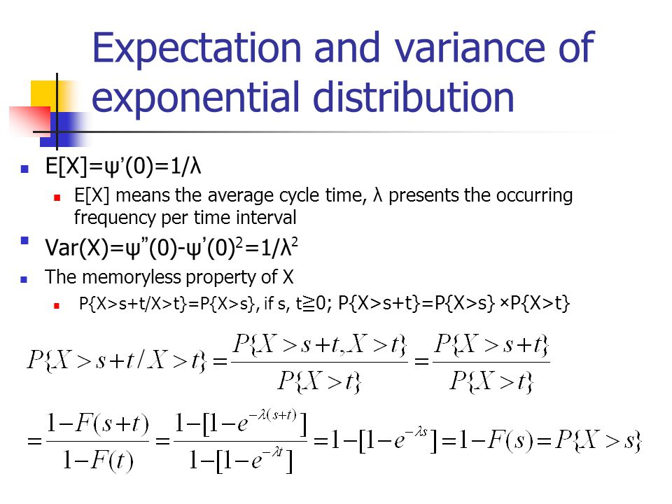 Expectation and variance of exponential distribution E[X]=ψ ' (0)=1/λ E[X] means the average cycle time, λ presents the occurring frequency per time interval Var(X)=ψ (0)-ψ ' (0)2=1/λ2 The memoryless property of X P{X>s+t/X>t}=P{X>s}, if s, t ≧ 0; P{X>s+t}=P{X>s} ×P{X>t}