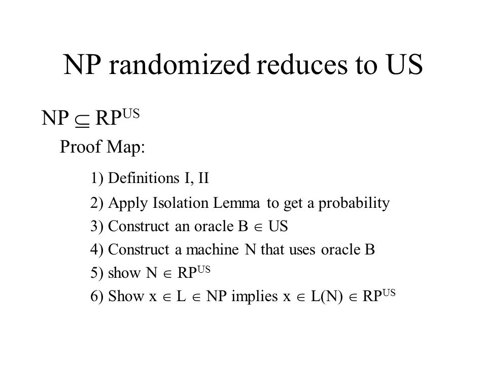 NP randomized reduces to US NP  RP US Proof Map: 1) Definitions I, II 2) Apply Isolation Lemma to get a probability 3) Construct an oracle B  US 4) Construct a machine N that uses oracle B 5) show N  RP US 6) Show x  L  NP implies x  L(N)  RP US