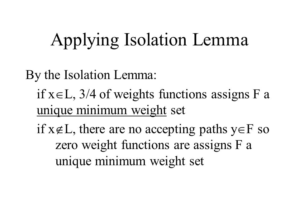 Applying Isolation Lemma By the Isolation Lemma: if x  L, 3/4 of weights functions assigns F a unique minimum weight set if x  L, there are no accepting paths y  F so zero weight functions are assigns F a unique minimum weight set