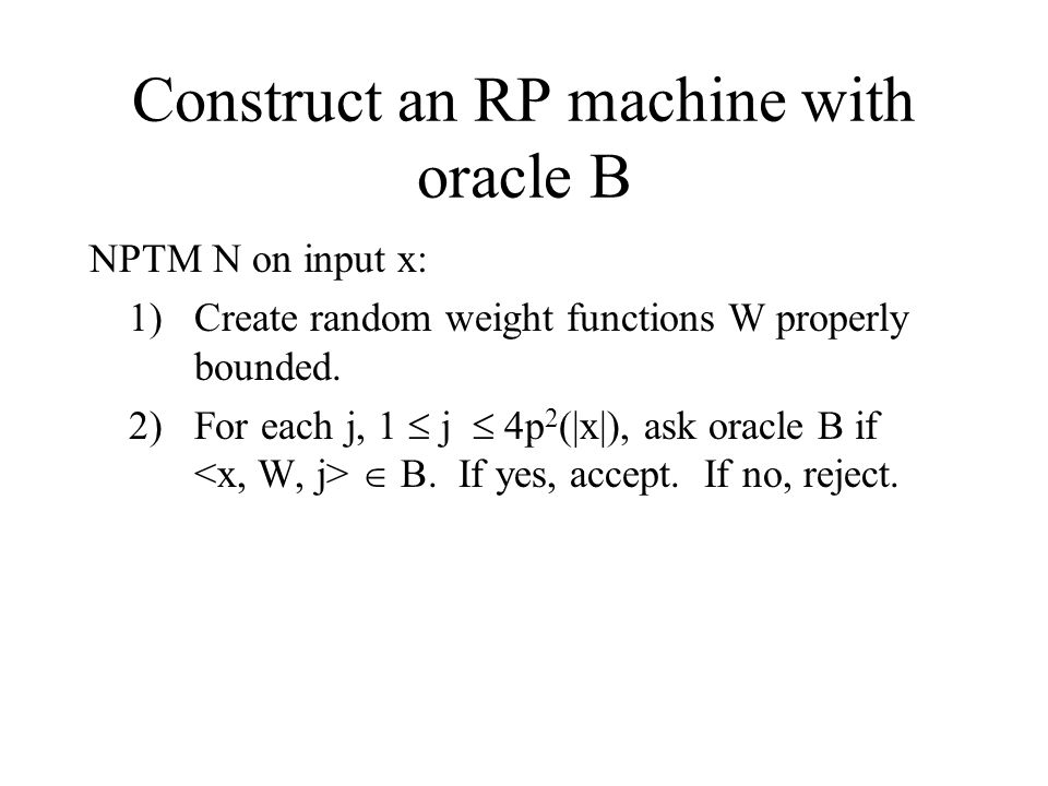 Construct an RP machine with oracle B NPTM N on input x: 1)Create random weight functions W properly bounded.
