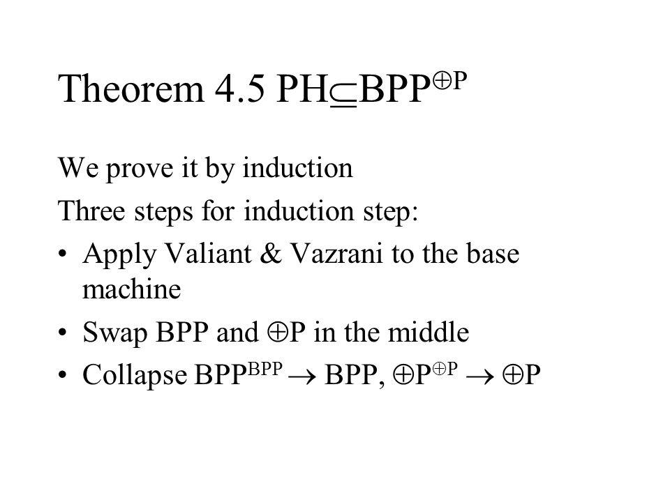 Theorem 4.5 PH  BPP  P We prove it by induction Three steps for induction step: Apply Valiant & Vazrani to the base machine Swap BPP and  P in the middle Collapse BPP BPP  BPP,  P  P   P