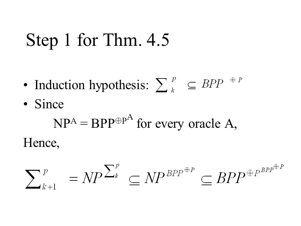 Step 1 for Thm. 4.5 Induction hypothesis: Since NP A = BPP  P A for every oracle A, Hence,