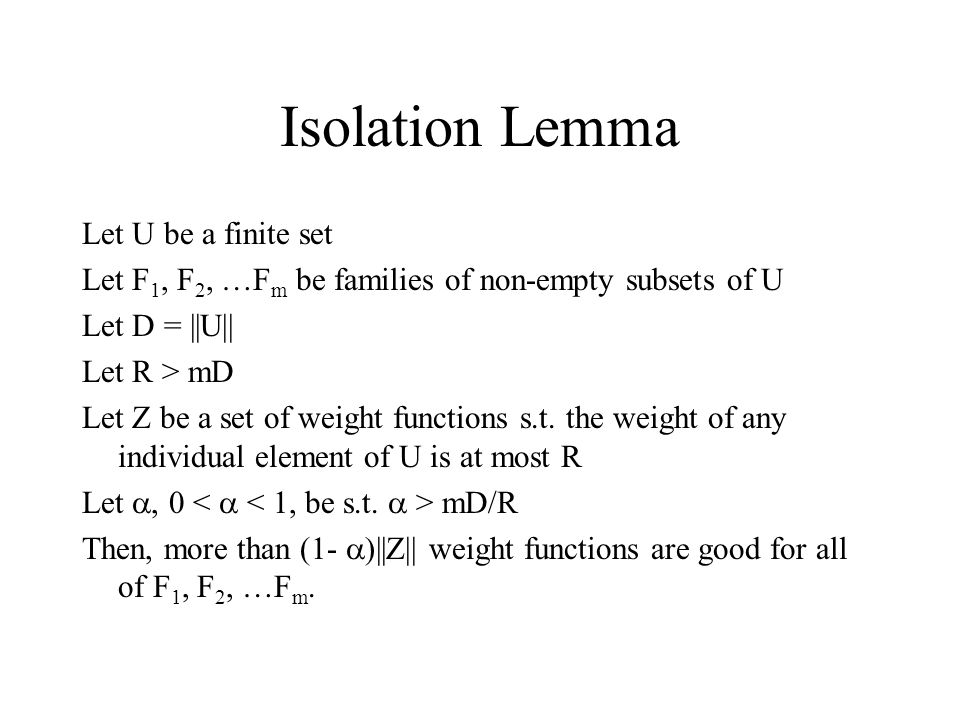 Isolation Lemma Let U be a finite set Let F 1, F 2, …F m be families of non-empty subsets of U Let D = ||U|| Let R > mD Let Z be a set of weight functions s.t.