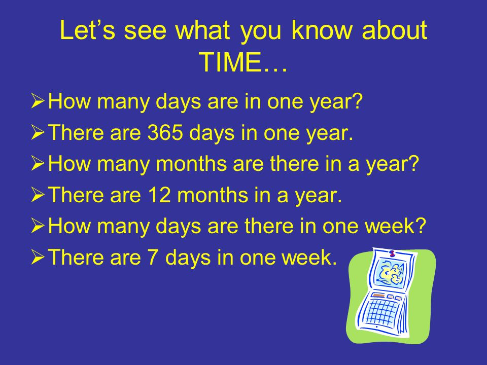 Let's see what you know about TIME…  How many days are in one year.