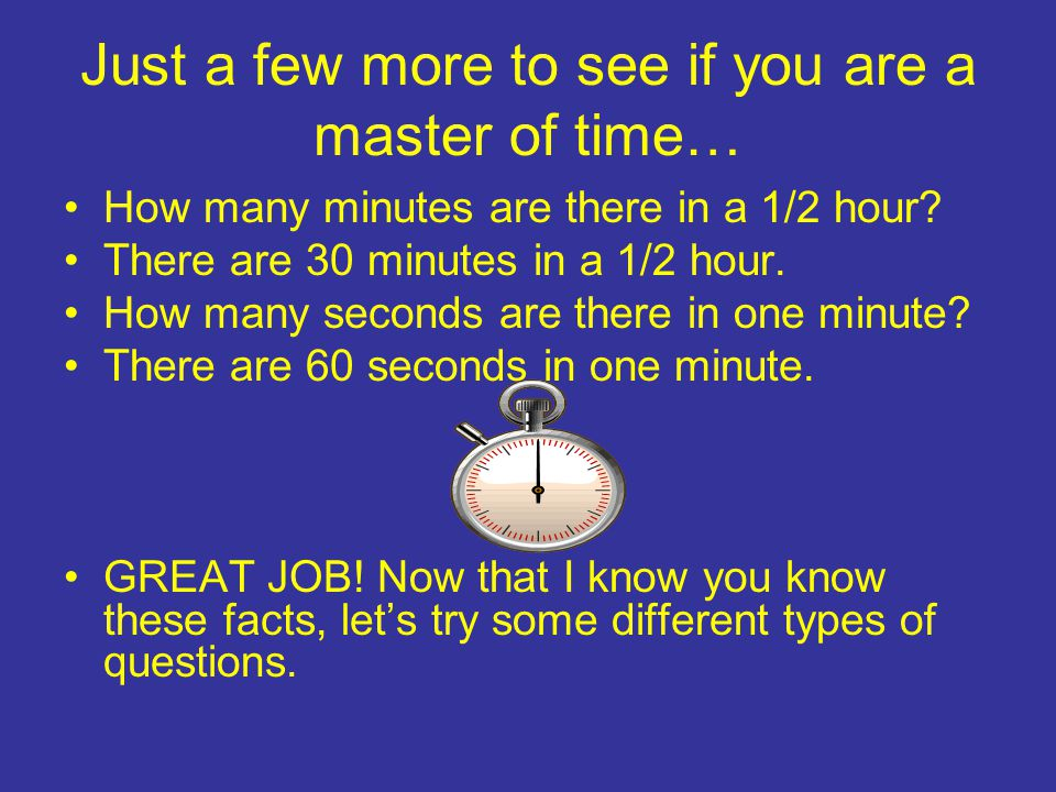 Just a few more to see if you are a master of time… How many minutes are there in a 1/2 hour.