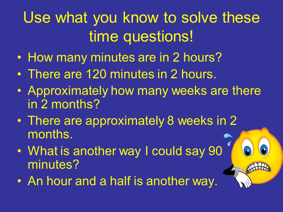 Use what you know to solve these time questions. How many minutes are in 2 hours.