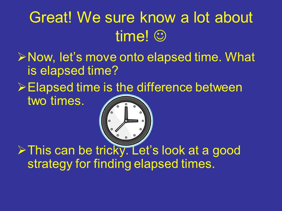 Great. We sure know a lot about time.  Now, let's move onto elapsed time.