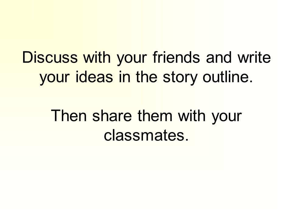 Discuss with your friends and write your ideas in the story outline.