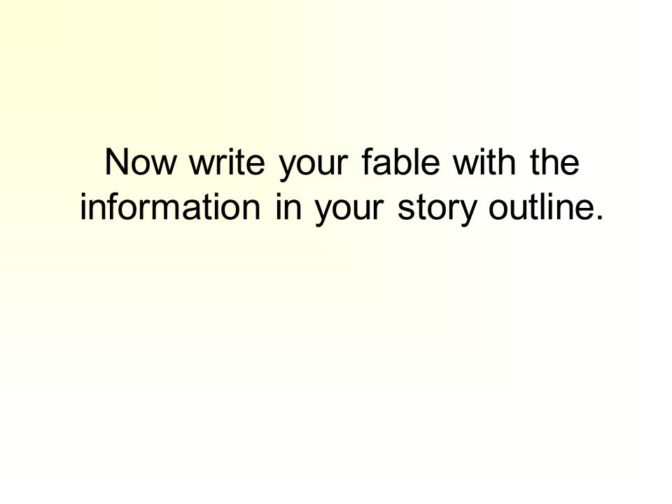 Now write your fable with the information in your story outline.