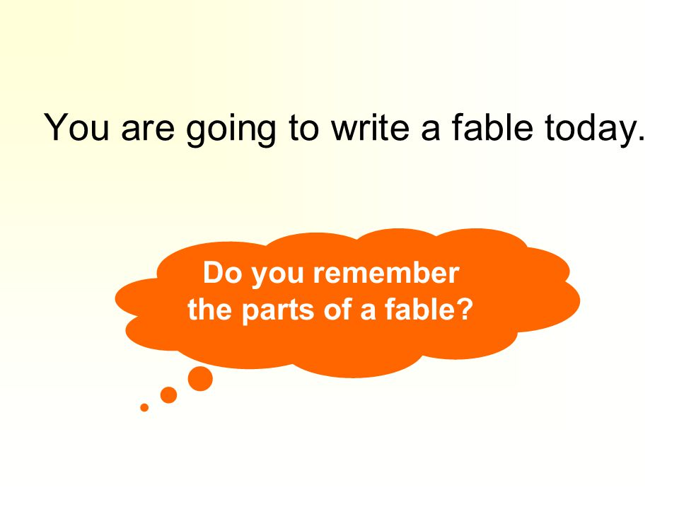 You are going to write a fable today. Do you remember the parts of a fable