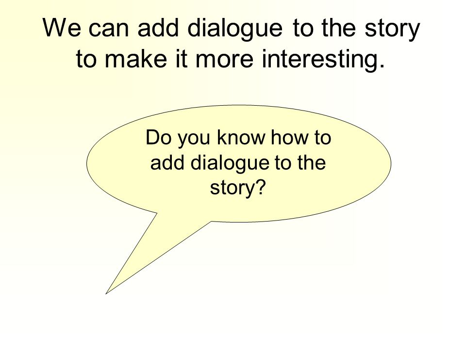 We can add dialogue to the story to make it more interesting.