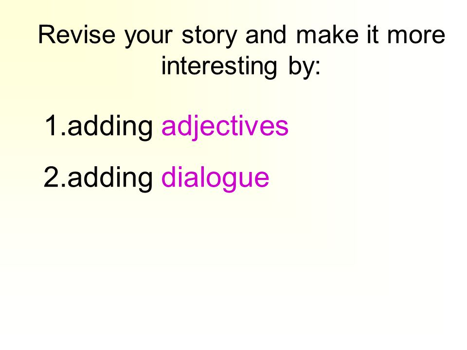 Revise your story and make it more interesting by: 1.adding adjectives 2.adding dialogue