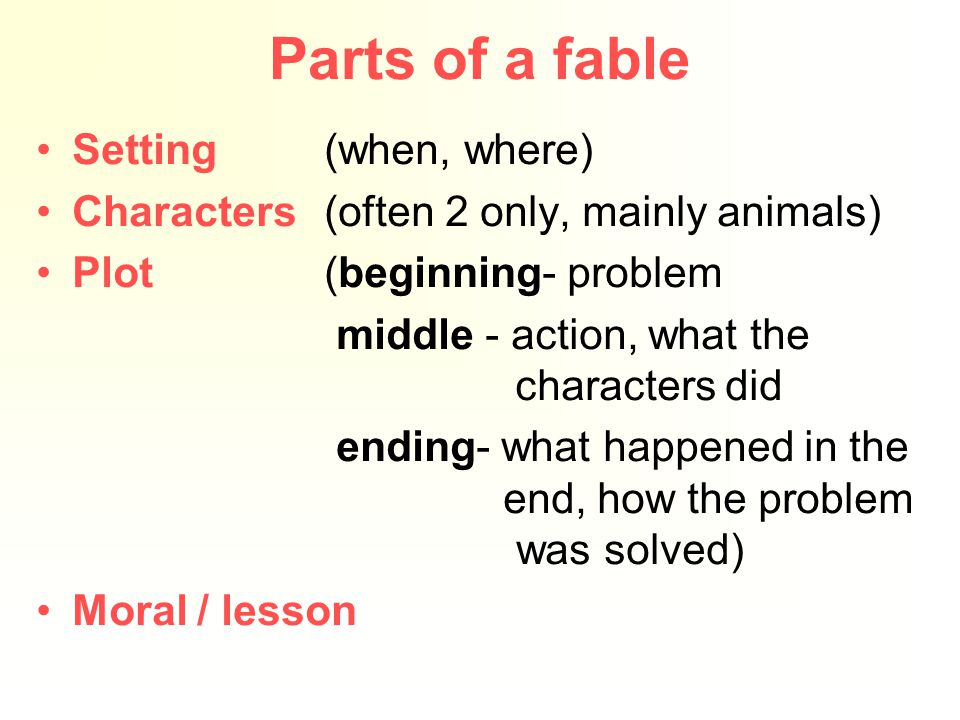 Parts of a fable Setting(when, where) Characters(often 2 only, mainly animals) Plot (beginning- problem middle - action, what the characters did ending- what happened in the end, how the problem was solved) Moral / lesson