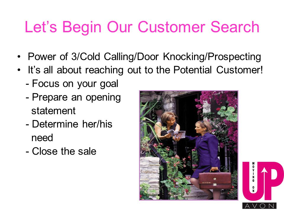Let's Begin Our Customer Search Power of 3/Cold Calling/Door Knocking/Prospecting It's all about reaching out to the Potential Customer.