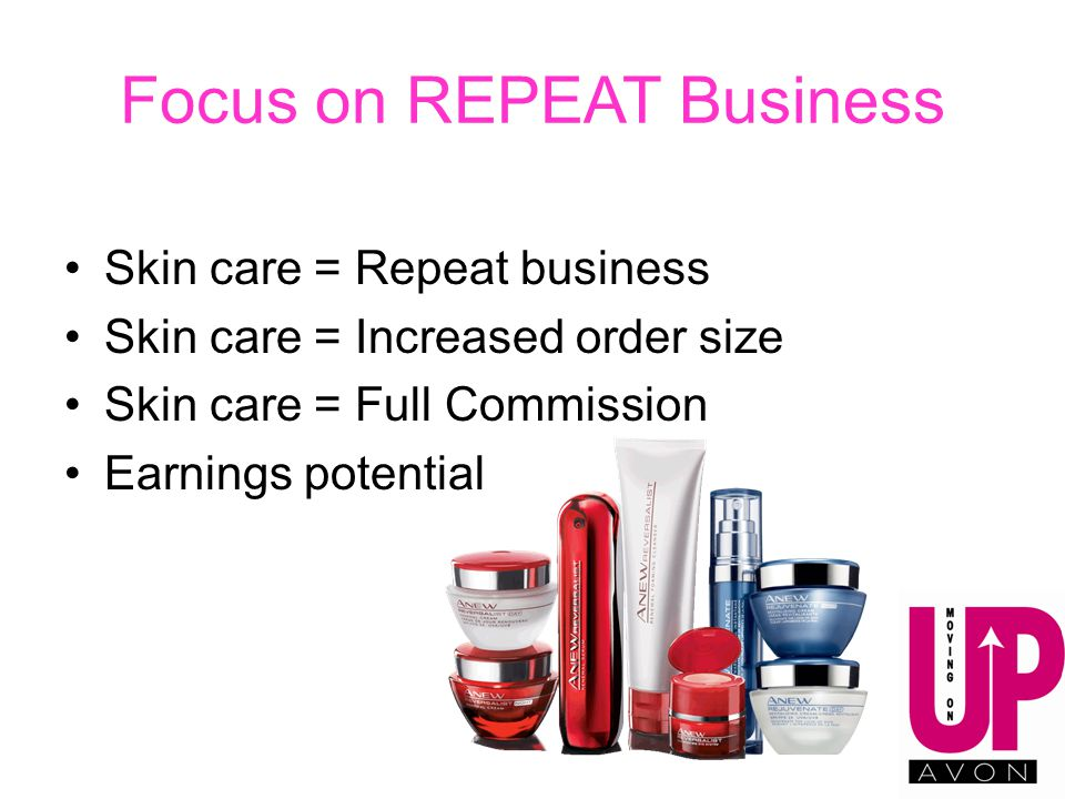 Focus on REPEAT Business Skin care = Repeat business Skin care = Increased order size Skin care = Full Commission Earnings potential
